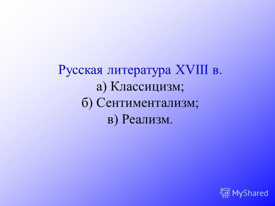 Русская литература XVIII в. а) Классицизм; б) Сентиментализм; в) Реализм.