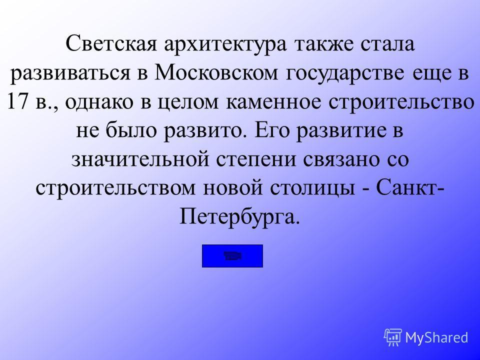 Светская архитектура также стала развиваться в Московском государстве еще в 17 в., однако в целом каменное строительство не было развито. Его развитие в значительной степени связано со строительством новой столицы - Санкт- Петербурга.