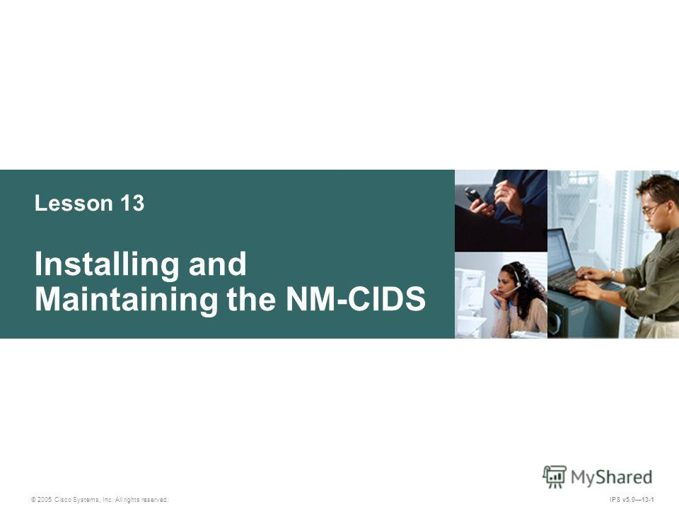 © 2005 Cisco Systems, Inc. All rights reserved. IPS v5.013-1 Lesson 13 Installing and Maintaining the NM-CIDS