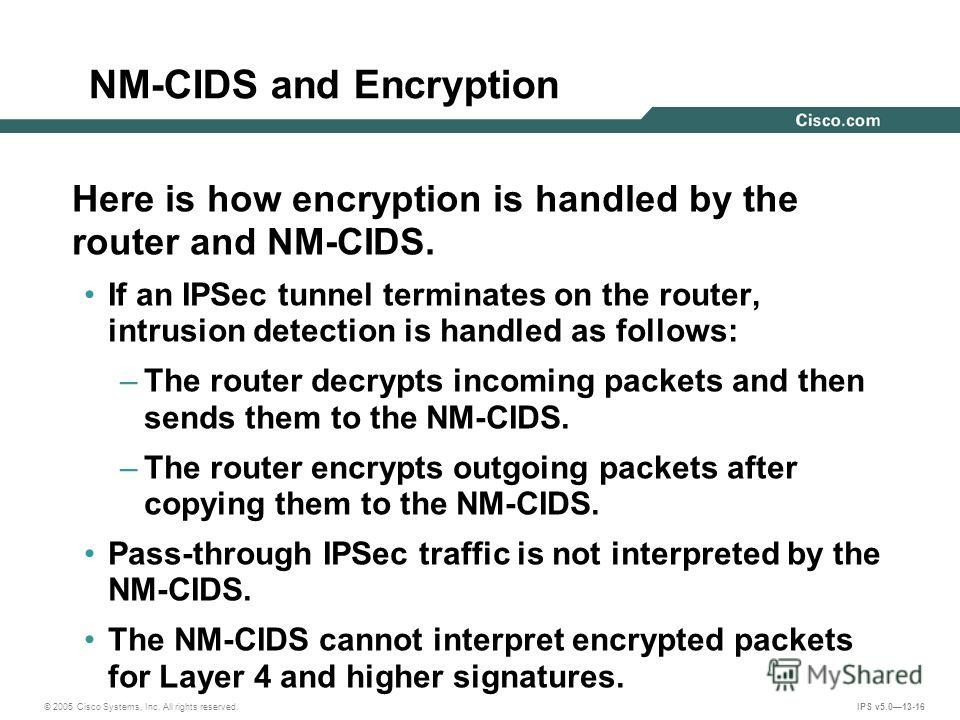 © 2005 Cisco Systems, Inc. All rights reserved. IPS v5.013-16 NM-CIDS and Encryption Here is how encryption is handled by the router and NM-CIDS. If an IPSec tunnel terminates on the router, intrusion detection is handled as follows: –The router decr