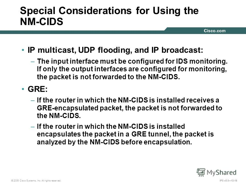 © 2005 Cisco Systems, Inc. All rights reserved. IPS v5.013-19 Special Considerations for Using the NM-CIDS IP multicast, UDP flooding, and IP broadcast: –The input interface must be configured for IDS monitoring. If only the output interfaces are con