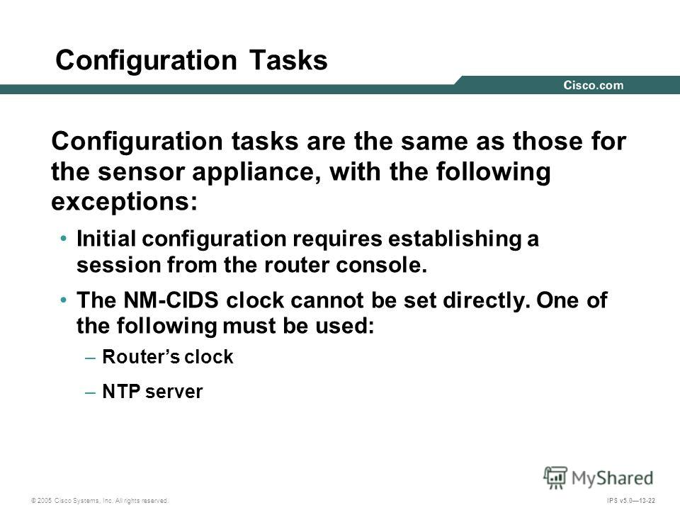 © 2005 Cisco Systems, Inc. All rights reserved. IPS v5.013-22 Configuration Tasks Configuration tasks are the same as those for the sensor appliance, with the following exceptions: Initial configuration requires establishing a session from the router