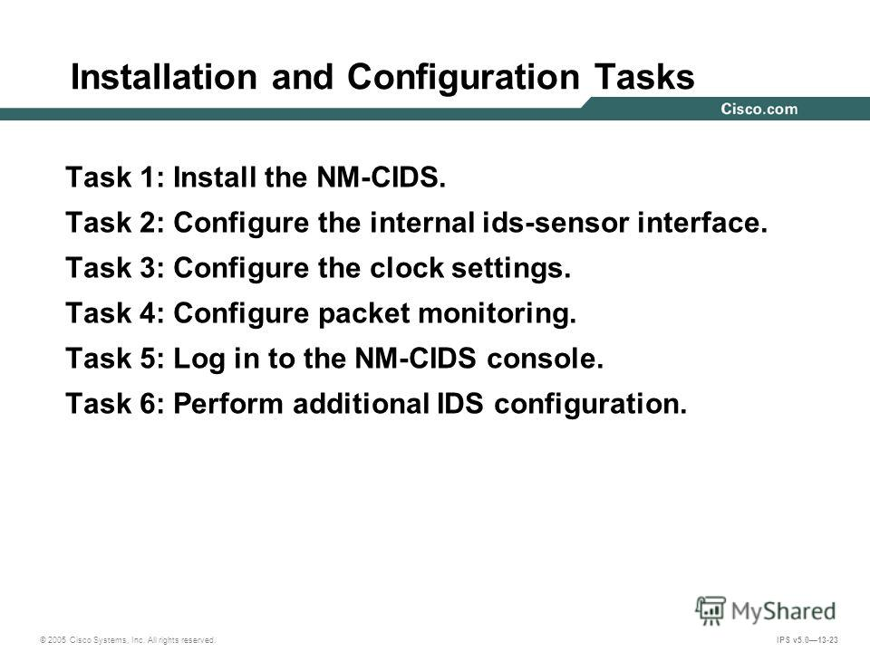 © 2005 Cisco Systems, Inc. All rights reserved. IPS v5.013-23 Installation and Configuration Tasks Task 1: Install the NM-CIDS. Task 2: Configure the internal ids-sensor interface. Task 3: Configure the clock settings. Task 4: Configure packet monito