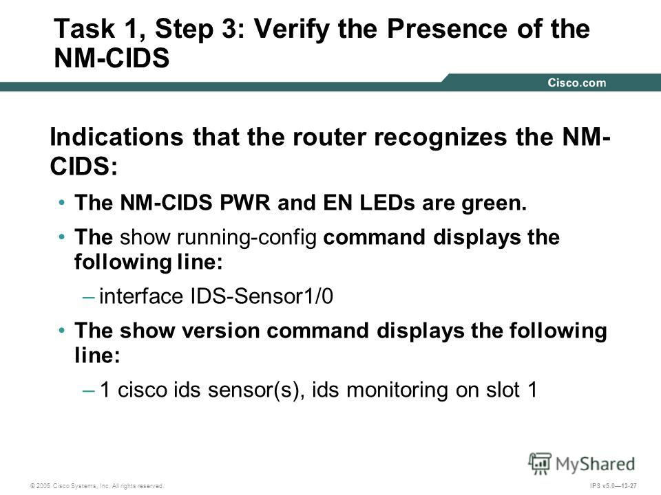 © 2005 Cisco Systems, Inc. All rights reserved. IPS v5.013-27 Task 1, Step 3: Verify the Presence of the NM-CIDS Indications that the router recognizes the NM- CIDS: The NM-CIDS PWR and EN LEDs are green. The show running-config command displays the