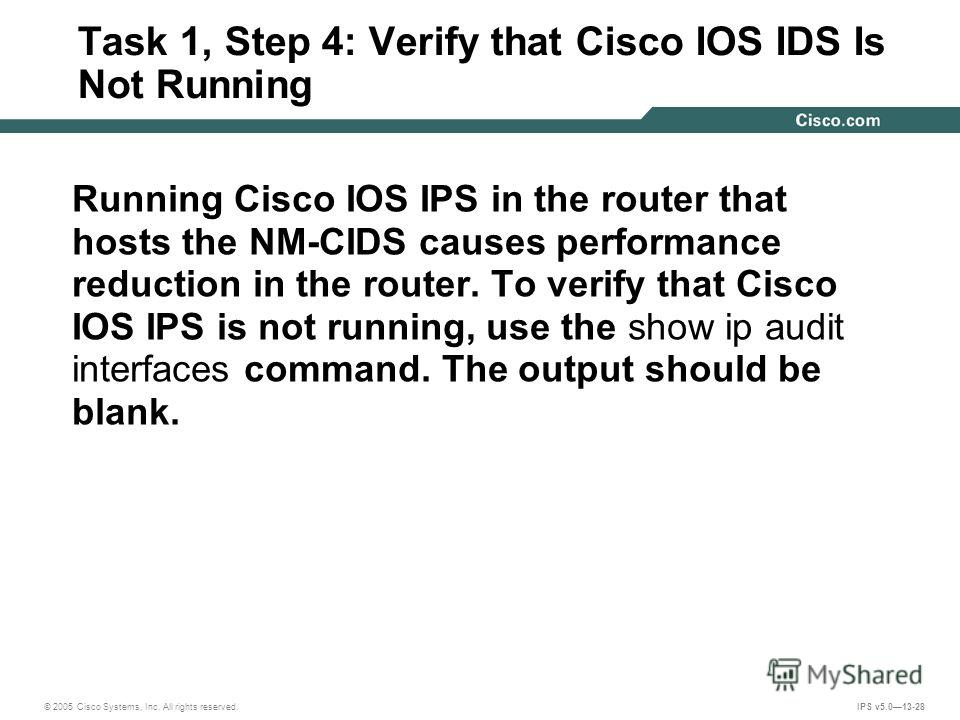 © 2005 Cisco Systems, Inc. All rights reserved. IPS v5.013-28 Task 1, Step 4: Verify that Cisco IOS IDS Is Not Running Running Cisco IOS IPS in the router that hosts the NM-CIDS causes performance reduction in the router. To verify that Cisco IOS IPS