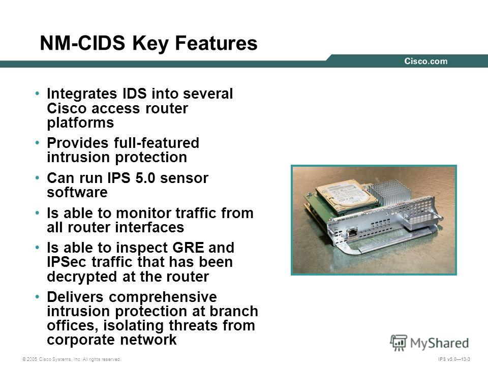 © 2005 Cisco Systems, Inc. All rights reserved. IPS v5.013-3 NM-CIDS Key Features Integrates IDS into several Cisco access router platforms Provides full-featured intrusion protection Can run IPS 5.0 sensor software Is able to monitor traffic from al