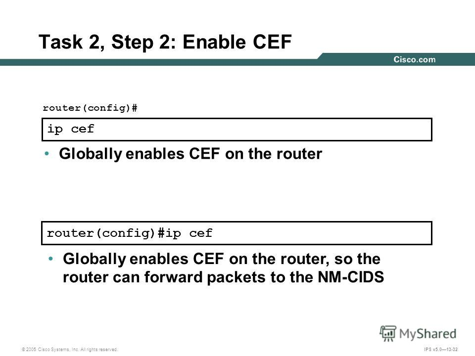 © 2005 Cisco Systems, Inc. All rights reserved. IPS v5.013-32 router(config)#ip cef Task 2, Step 2: Enable CEF router(config)# ip cef Globally enables CEF on the router Globally enables CEF on the router, so the router can forward packets to the NM-C