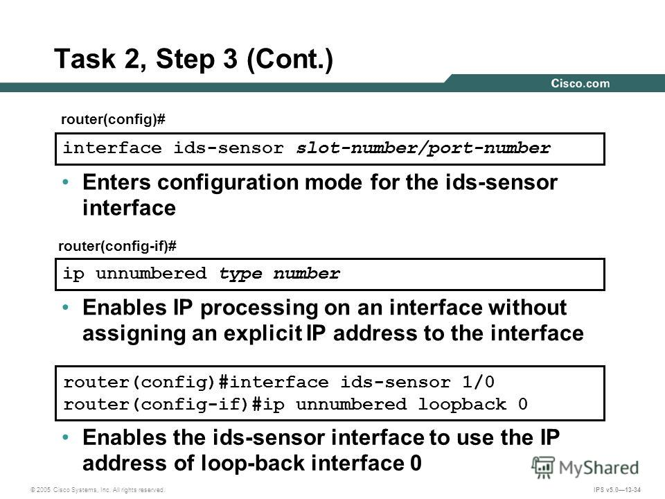 © 2005 Cisco Systems, Inc. All rights reserved. IPS v5.013-34 Task 2, Step 3 (Cont.) router(config)#interface ids-sensor 1/0 router(config-if)#ip unnumbered loopback 0 Enables the ids-sensor interface to use the IP address of loop-back interface 0 ro