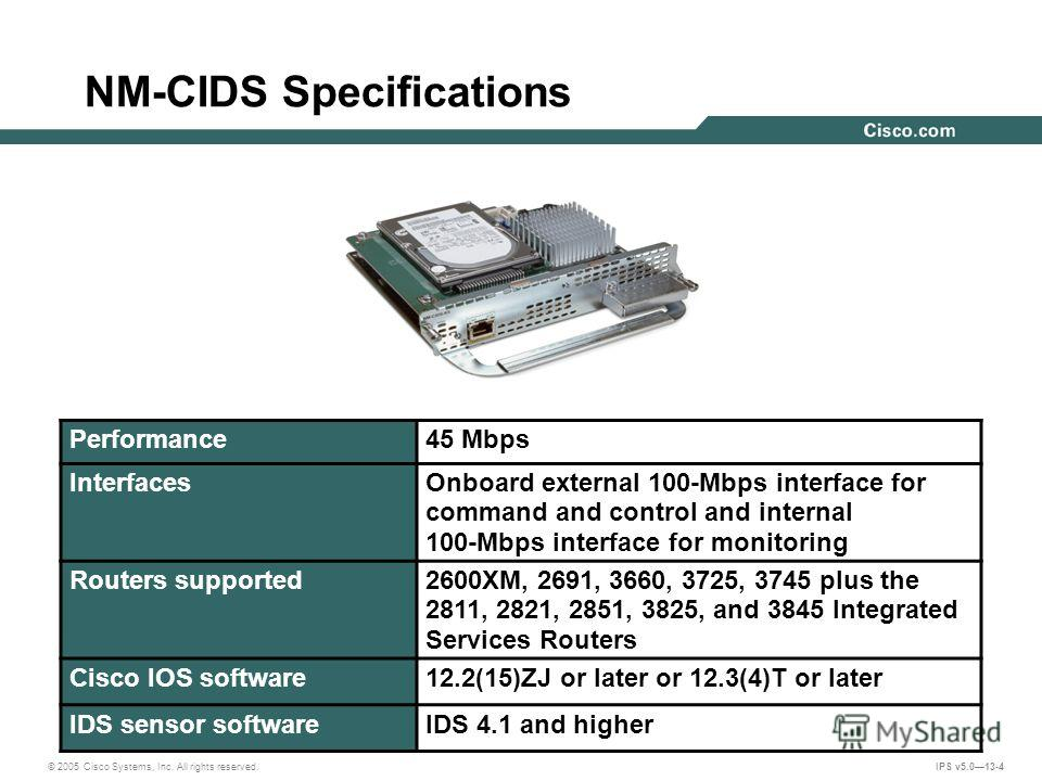 © 2005 Cisco Systems, Inc. All rights reserved. IPS v5.013-4 NM-CIDS Specifications Performance45 Mbps InterfacesOnboard external 100-Mbps interface for command and control and internal 100-Mbps interface for monitoring Routers supported2600XM, 2691,