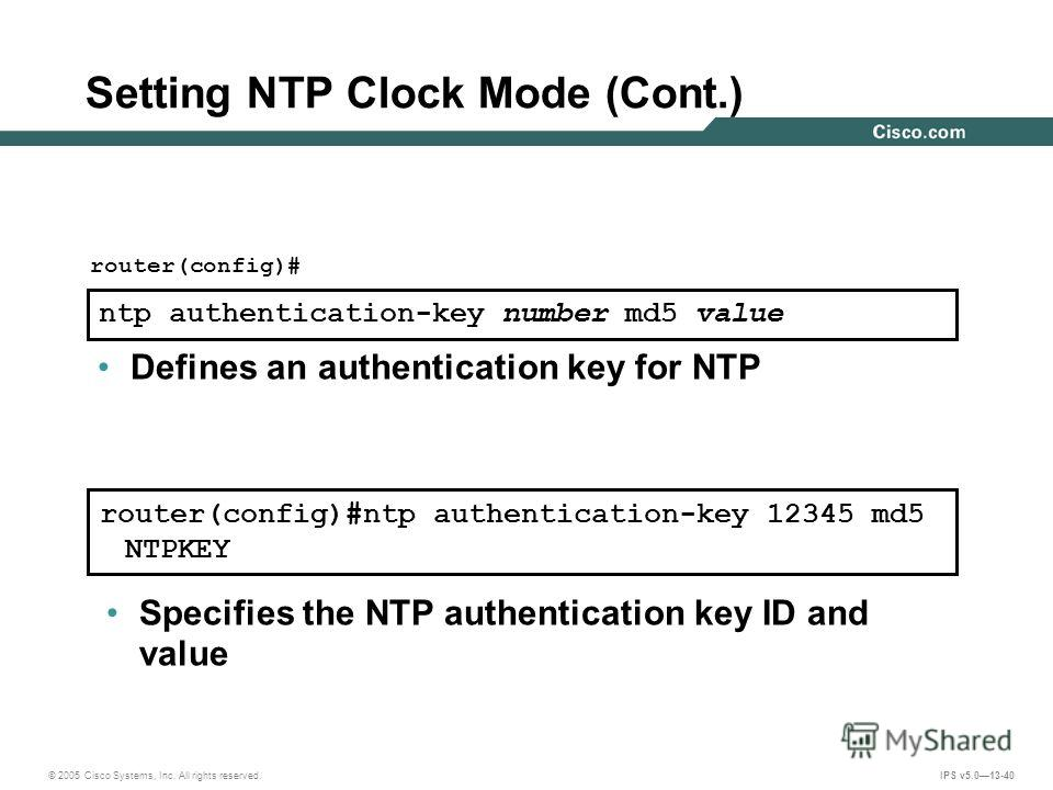 © 2005 Cisco Systems, Inc. All rights reserved. IPS v5.013-40 Setting NTP Clock Mode (Cont.) router(config)#ntp authentication-key 12345 md5 NTPKEY router(config)# ntp authentication-key number md5 value Defines an authentication key for NTP Specifie