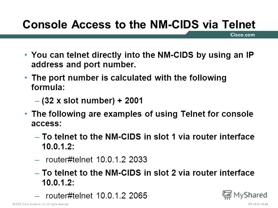 © 2005 Cisco Systems, Inc. All rights reserved. IPS v5.013-44 Console Access to the NM-CIDS via Telnet You can telnet directly into the NM-CIDS by using an IP address and port number. The port number is calculated with the following formula: –(32 x s