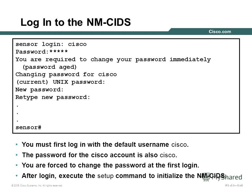© 2005 Cisco Systems, Inc. All rights reserved. IPS v5.013-45 Log In to the NM-CIDS sensor login: cisco Password:***** You are required to change your password immediately (password aged) Changing password for cisco (current) UNIX password: New passw