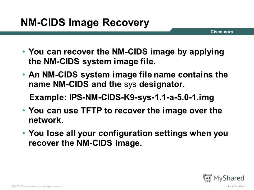 © 2005 Cisco Systems, Inc. All rights reserved. IPS v5.013-48 NM-CIDS Image Recovery You can recover the NM-CIDS image by applying the NM-CIDS system image file. An NM-CIDS system image file name contains the name NM-CIDS and the sys designator. Exam
