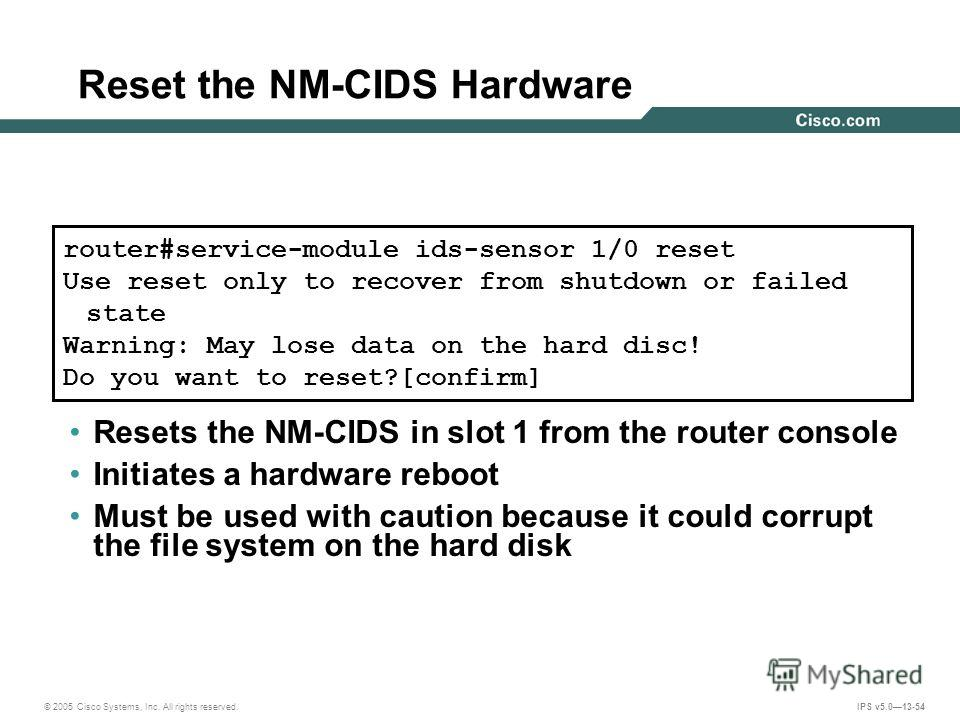 © 2005 Cisco Systems, Inc. All rights reserved. IPS v5.013-54 Reset the NM-CIDS Hardware Resets the NM-CIDS in slot 1 from the router console Initiates a hardware reboot Must be used with caution because it could corrupt the file system on the hard d