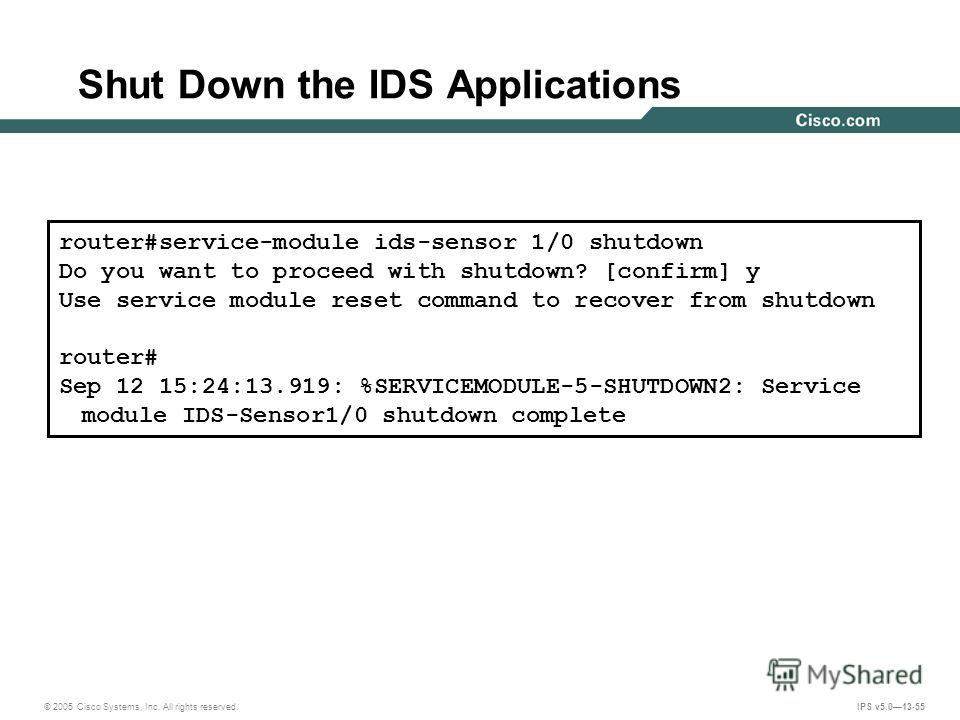© 2005 Cisco Systems, Inc. All rights reserved. IPS v5.013-55 Shut Down the IDS Applications Shuts down the IDS applications router#service-module ids-sensor 1/0 shutdown Do you want to proceed with shutdown? [confirm] y Use service module reset comm