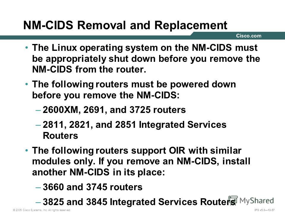 © 2005 Cisco Systems, Inc. All rights reserved. IPS v5.013-57 NM-CIDS Removal and Replacement The Linux operating system on the NM-CIDS must be appropriately shut down before you remove the NM-CIDS from the router. The following routers must be power
