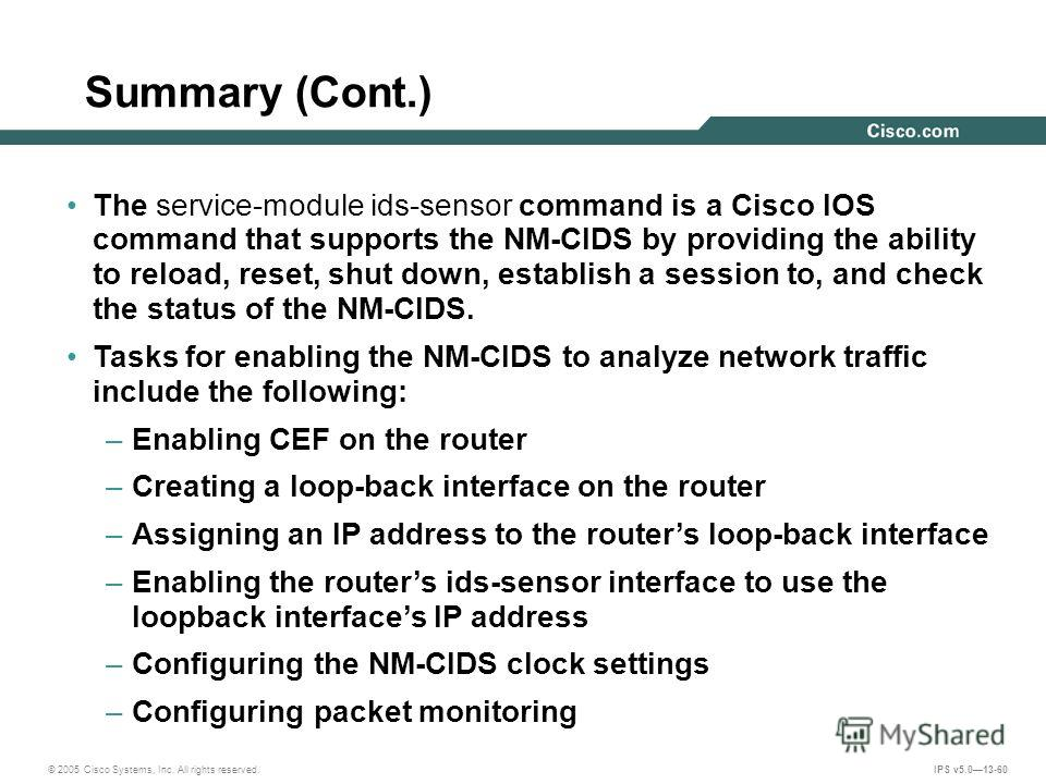 © 2005 Cisco Systems, Inc. All rights reserved. IPS v5.013-60 Summary (Cont.) The service-module ids-sensor command is a Cisco IOS command that supports the NM-CIDS by providing the ability to reload, reset, shut down, establish a session to, and che