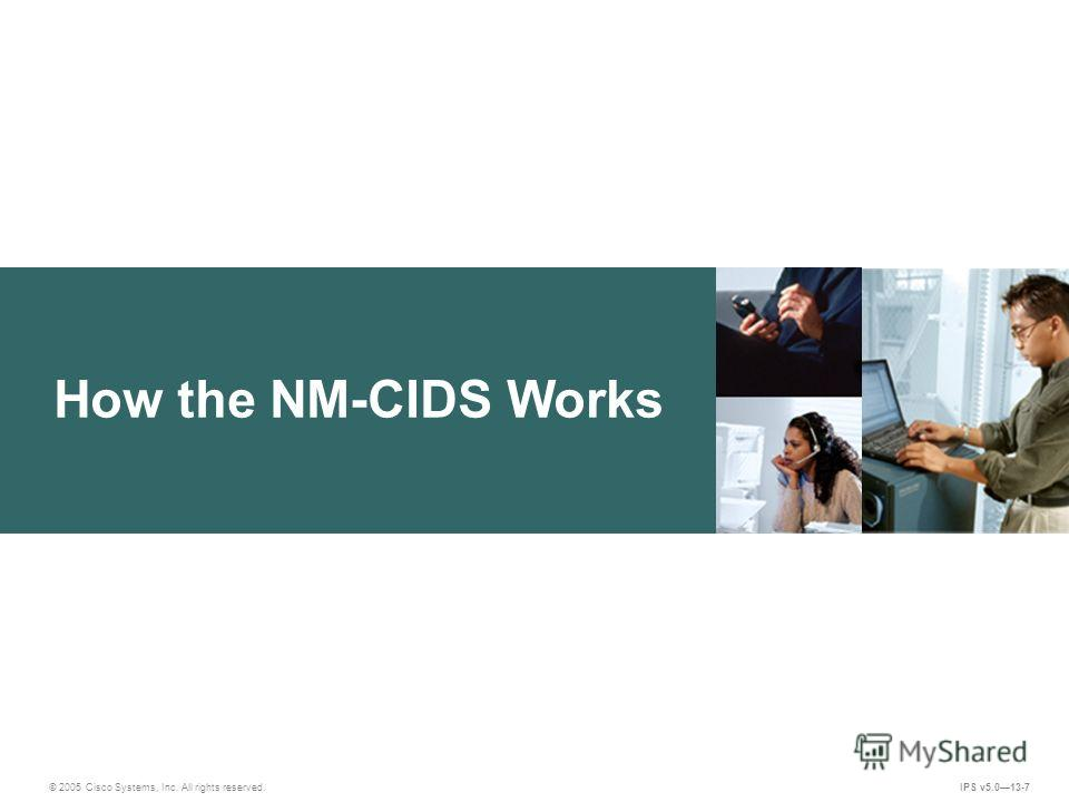 © 2005 Cisco Systems, Inc. All rights reserved. IPS v5.013-7 How the NM-CIDS Works