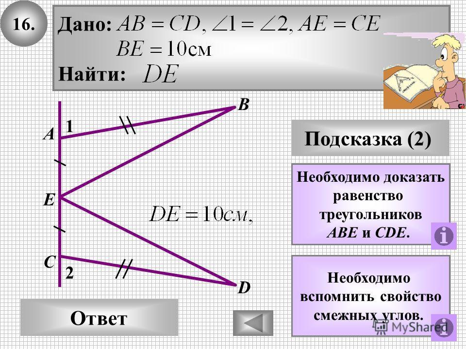 16.16. В Ответ А С Подсказка (2) Необходимо доказать равенство треугольников AВE и СDE. D 1 2 Дано: Найти: E Необходимо вспомнить свойство смежных углов.