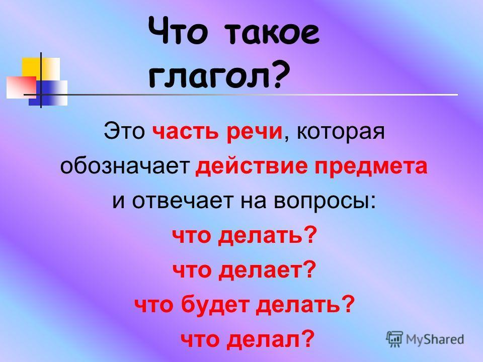 Что такое глагол? Это часть речи, которая обозначает действие предмета и отвечает на вопросы: что делать? что делает? что будет делать? что делал?