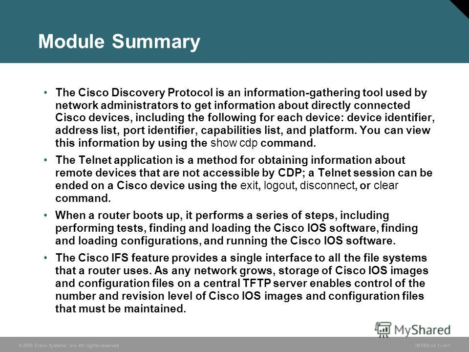© 2005 Cisco Systems, Inc. All rights reserved.INTRO v2.19-1 Module Summary The Cisco Discovery Protocol is an information-gathering tool used by network administrators to get information about directly connected Cisco devices, including the followin