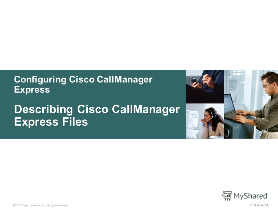 © 2005 Cisco Systems, Inc. All rights reserved. IPTX v2.02-1 Configuring Cisco CallManager Express Describing Cisco CallManager Express Files