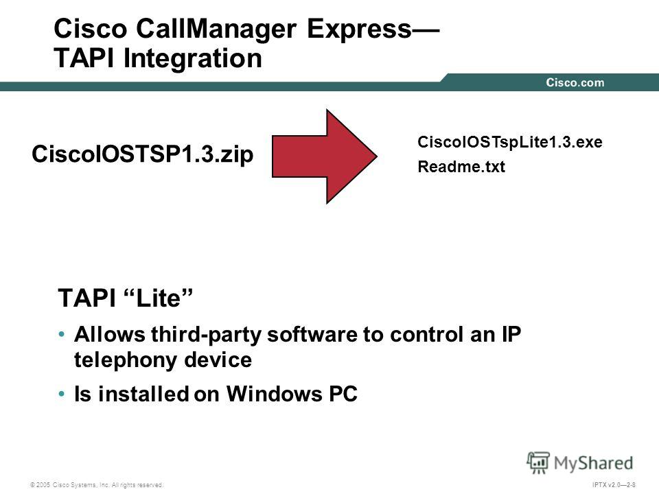 © 2005 Cisco Systems, Inc. All rights reserved. IPTX v2.02-8 Cisco CallManager Express TAPI Integration TAPI Lite Allows third-party software to control an IP telephony device Is installed on Windows PC CiscoIOSTSP1.3. zip CiscoIOSTspLite1.3. exe Rea