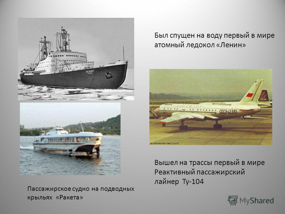 Был спущен на воду первый в мире атомный ледокол «Ленин» Вышел на трассы первый в мире Реактивный пассажирский лайнер Ту-104 Пассажирское судно на подводных крыльях «Ракета»