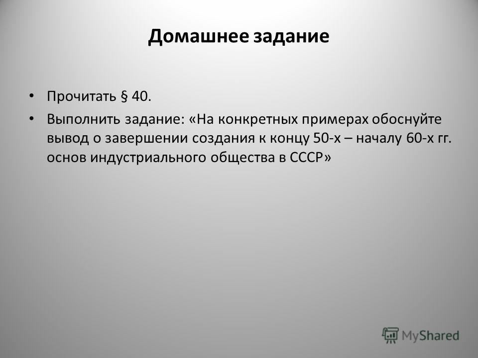 Домашнее задание Прочитать § 40. Выполнить задание: «На конкретных примерах обоснуйте вывод о завершении создания к концу 50-х – началу 60-х гг. основ индустриального общества в СССР»