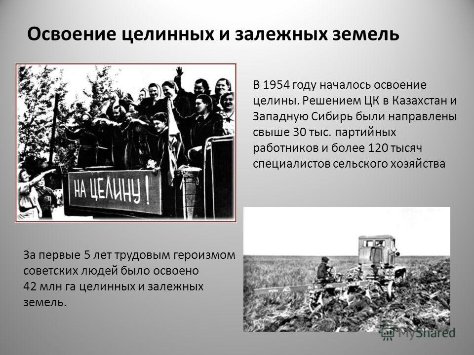 Освоение целинных и залежных земель В 1954 году началось освоение целины. Решением ЦК в Казахстан и Западную Сибирь были направлены свыше 30 тыс. партийных работников и более 120 тысяч специалистов сельского хозяйства За первые 5 лет трудовым героизм