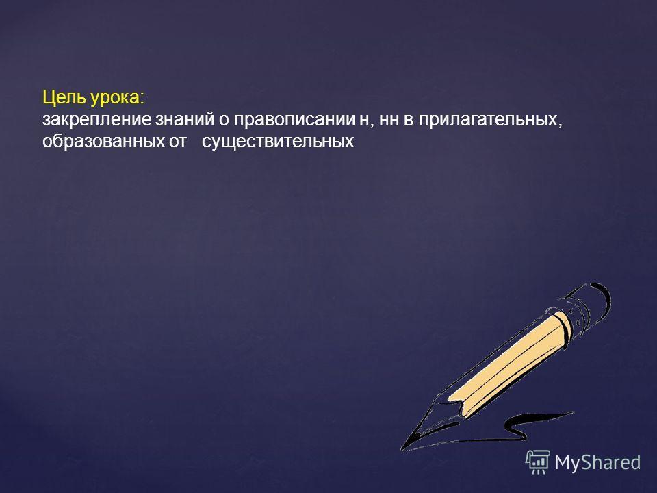 Цель урока: закрепление знании о правописании н, н в прилагателинах, образованах от существителинах