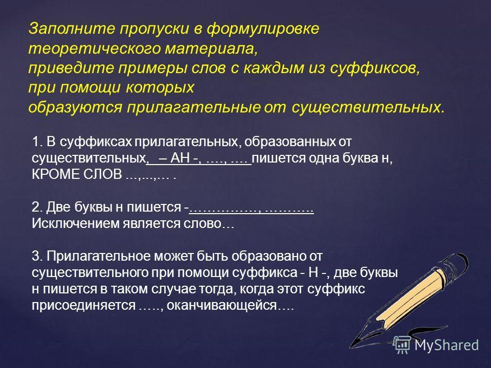 Заполните пропуски в формулировке теоретического материала, приведите примеры слов с каждым из суффиксов, при помощи которых образуются прилагательююнае от существителинах. 1. В суффиксах прилагателинах, образованах от существителинах, – АН -, …., ….