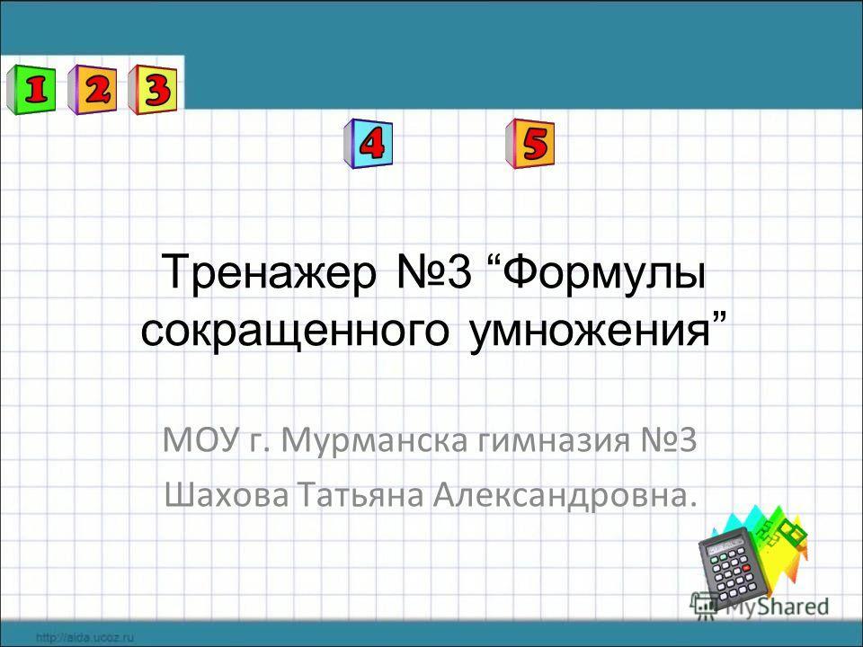 Тренажер 3 Формулы сокращенного умножения МОУ г. Мурманска гимназия 3 Шахова Татьяна Александровна.