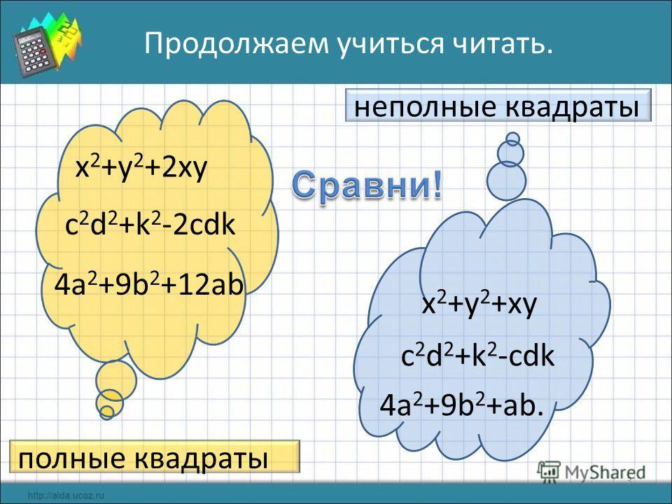 3 x 2 +y 2 +2xy c 2 d 2 +k 2 -2cdk 4a 2 +9b 2 +12ab Продолжаем учиться читать. полные квадраты x 2 +y 2 +xy c 2 d 2 +k 2 -cdk 4a 2 +9b 2 +ab. неполные квадраты