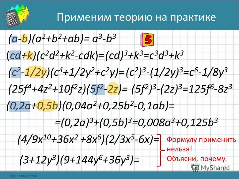 (0,2a+0,5b)(0,04a 2 +0,25b 2 -0,1ab)= (25f 4 +4z 2 +10f 2 z)(5f 2 -2z)= (c 2 -1/2y)(c 4 +1/2y 2 +c 2 y)= (cd+k)(c 2 d 2 +k 2 -cdk)= (a-b)(a 2 +b 2 +ab)= (3+12y 3 )(9+144y 6 +36y 3 )= (4/9x 10 +36x 2 +8x 6 )(2/3x 5 -6x)= 5 Применим теорию на практике