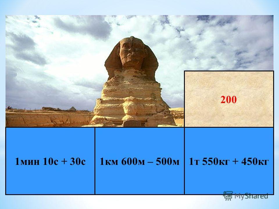 * Е г и п е т 1 т 550 кг + 450 кг 1 км 600 м – 500 м 1 мин 10 с + 30 с 200