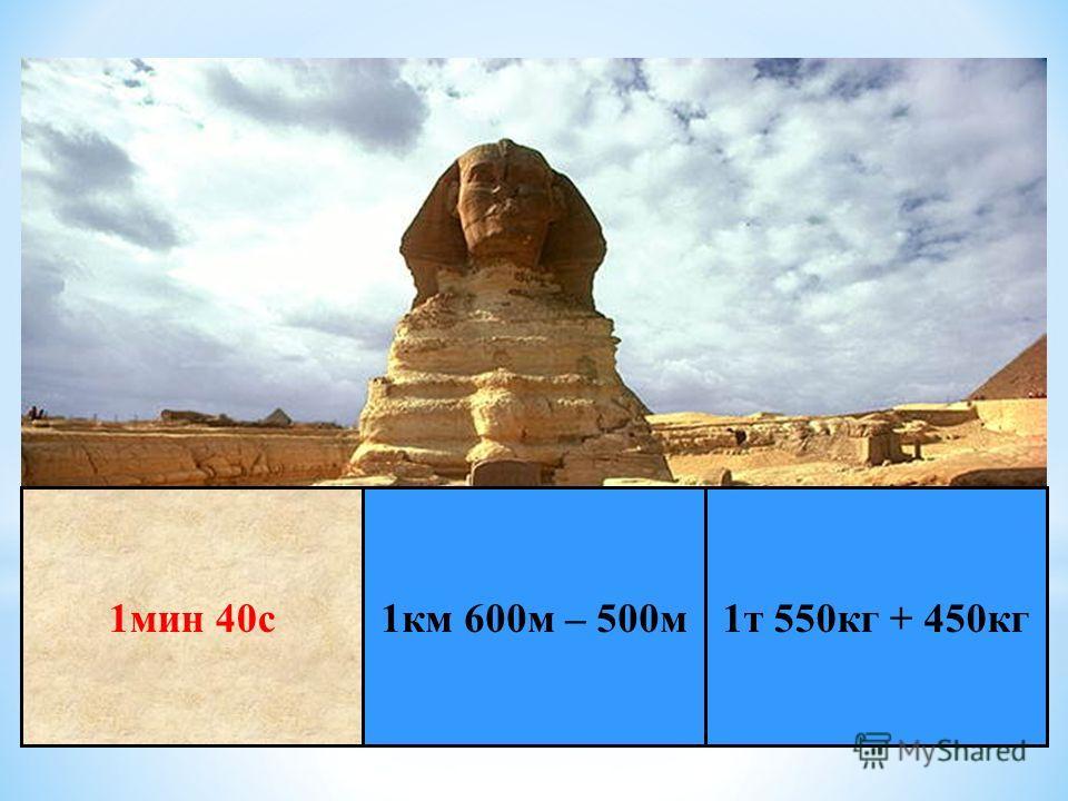 * Е г и п е т 1 т 550 кг + 450 кг 1 км 600 м – 500 м 1 мин 40 с
