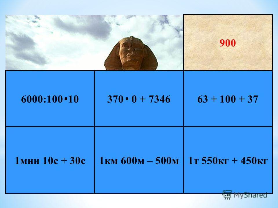 * Е г и п е т 1 т 550 кг + 450 кг 1 км 600 м – 500 м 1 мин 10 с + 30 с 63 + 100 + 37370 0 + 73466000:100 10 900