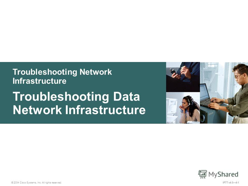 Troubleshooting Network Infrastructure © 2004 Cisco Systems, Inc. All rights reserved. IPTT v4.04-1 Troubleshooting Data Network Infrastructure