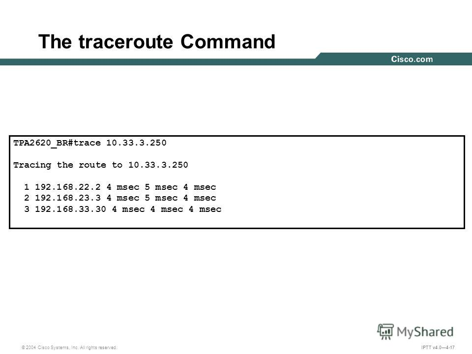 © 2004 Cisco Systems, Inc. All rights reserved. IPTT v4.04-17 The traceroute Command TPA2620_BR#trace 10.33.3.250 Tracing the route to 10.33.3.250 1 192.168.22.2 4 msec 5 msec 4 msec 2 192.168.23.3 4 msec 5 msec 4 msec 3 192.168.33.30 4 msec 4 msec 4