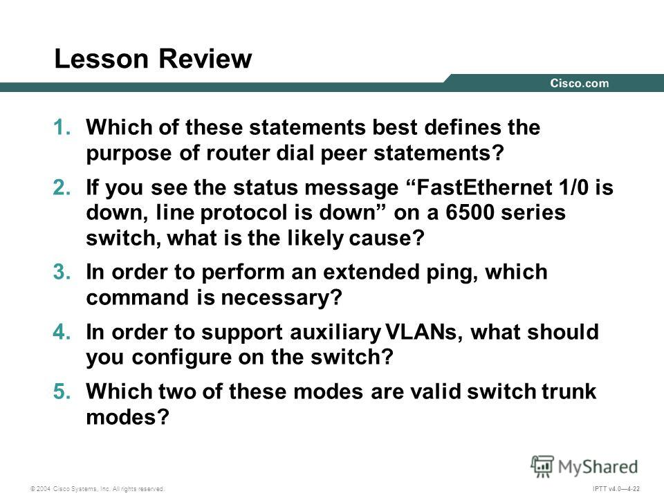 © 2004 Cisco Systems, Inc. All rights reserved. IPTT v4.04-22 Lesson Review 1. Which of these statements best defines the purpose of router dial peer statements? 2. If you see the status message FastEthernet 1/0 is down, line protocol is down on a 65