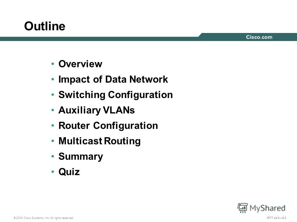 © 2004 Cisco Systems, Inc. All rights reserved. IPTT v4.04-3 Outline Overview Impact of Data Network Switching Configuration Auxiliary VLANs Router Configuration Multicast Routing Summary Quiz