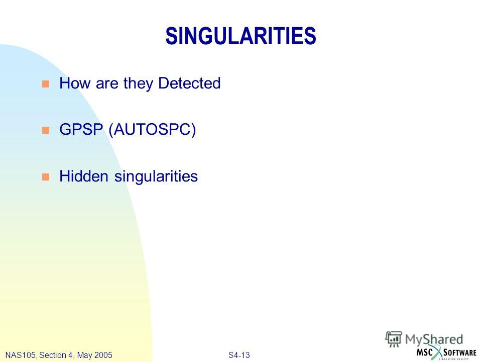 S4-13NAS105, Section 4, May 2005 SINGULARITIES n How are they Detected n GPSP (AUTOSPC) n Hidden singularities