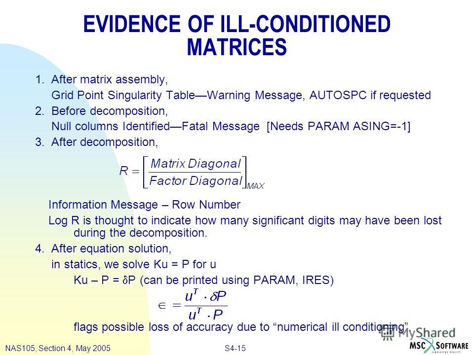 S4-15NAS105, Section 4, May 2005 EVIDENCE OF ILL-CONDITIONED MATRICES 1. After matrix assembly, Grid Point Singularity TableWarning Message, AUTOSPC if requested 2. Before decomposition, Null columns IdentifiedFatal Message [Needs PARAM ASING=-1] 3.