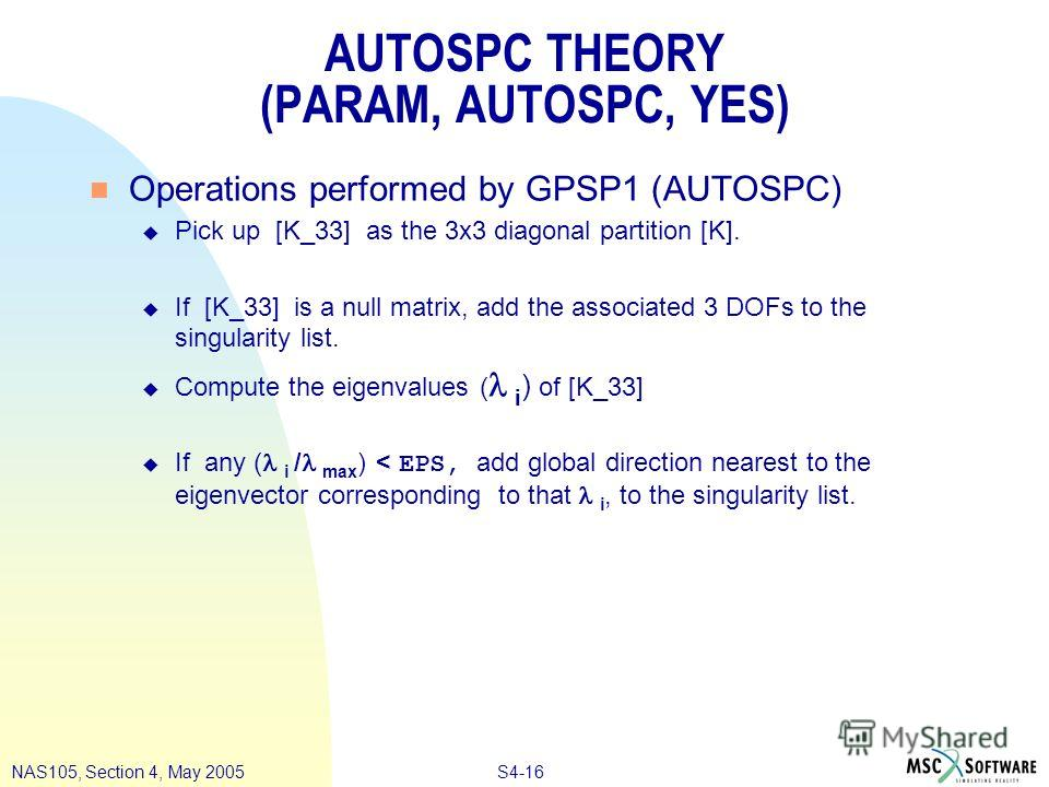 S4-16NAS105, Section 4, May 2005 AUTOSPC THEORY (PARAM, AUTOSPC, YES) n Operations performed by GPSP1 (AUTOSPC) u Pick up [K_33] as the 3x3 diagonal partition [K]. u If [K_33] is a null matrix, add the associated 3 DOFs to the singularity list. Compu