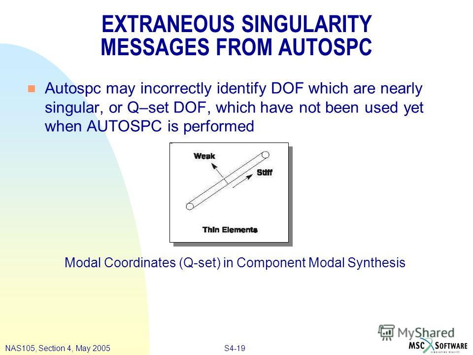 S4-19NAS105, Section 4, May 2005 EXTRANEOUS SINGULARITY MESSAGES FROM AUTOSPC n Autospc may incorrectly identify DOF which are nearly singular, or Q–set DOF, which have not been used yet when AUTOSPC is performed Modal Coordinates (Q-set) in Componen
