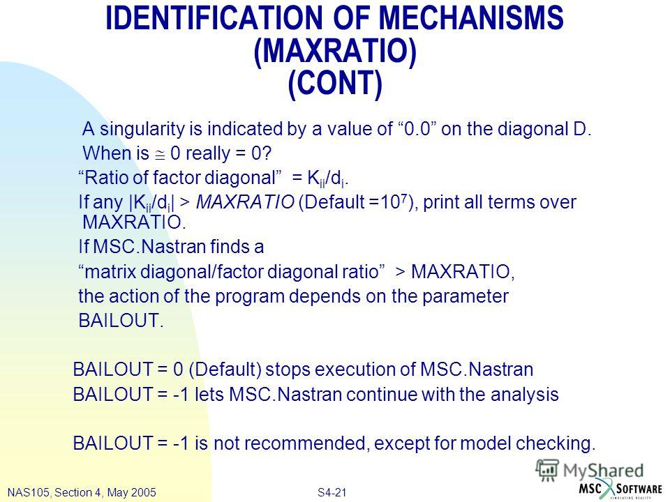 S4-21NAS105, Section 4, May 2005 IDENTIFICATION OF MECHANISMS (MAXRATIO) (CONT) A singularity is indicated by a value of 0.0 on the diagonal D. When is 0 really = 0? Ratio of factor diagonal = K ii /d i. If any |K ii /d i | > MAXRATIO (Default =10 7