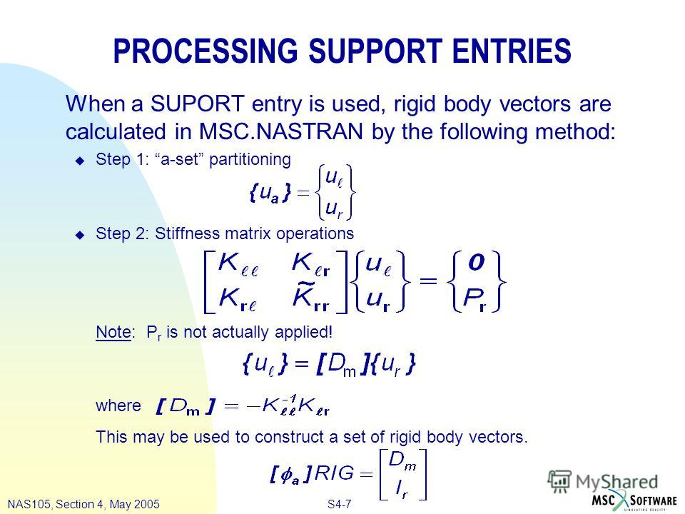 S4-7NAS105, Section 4, May 2005 PROCESSING SUPPORT ENTRIES When a SUPORT entry is used, rigid body vectors are calculated in MSC.NASTRAN by the following method: u Step 1: a-set partitioning u Step 2: Stiffness matrix operations Note: P r is not actu