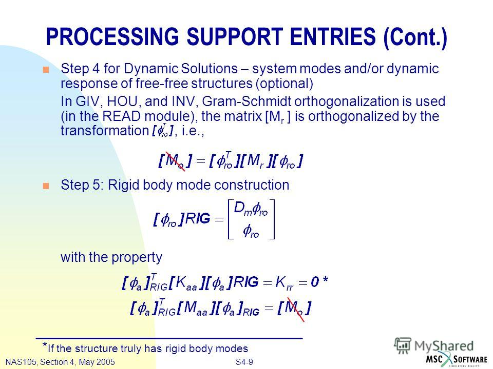 S4-9NAS105, Section 4, May 2005 PROCESSING SUPPORT ENTRIES (Cont.) n Step 4 for Dynamic Solutions – system modes and/or dynamic response of free-free structures (optional) In GIV, HOU, and INV, Gram-Schmidt orthogonalization is used (in the READ modu