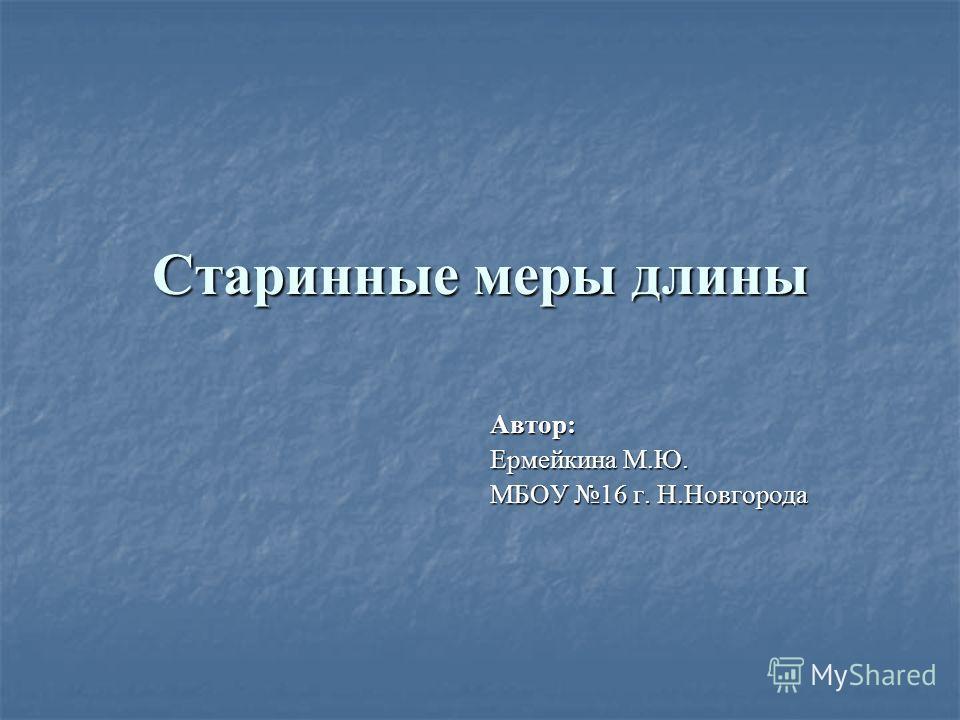Старинные меры длины Автор: Ермейкина М.Ю. МБОУ 16 г. Н.Новгорода